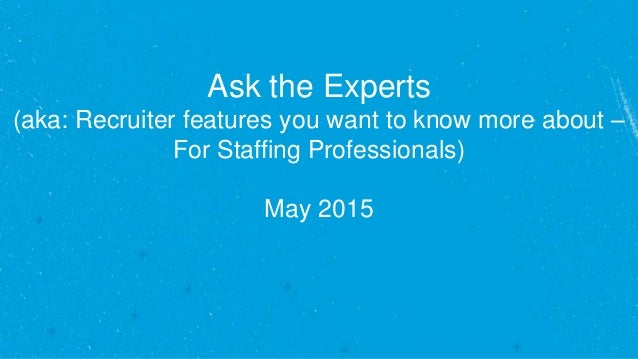 Ask the Experts (aka: Recruiter features you want to know more about – For Staffing Professionals) May 2015