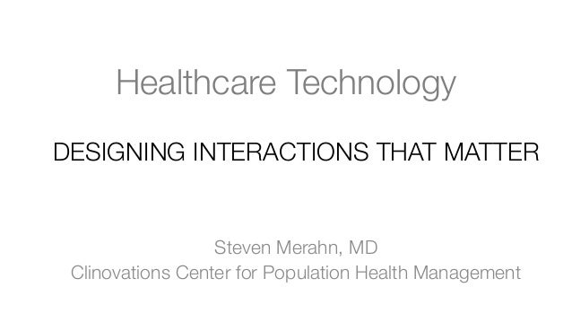 Healthcare Technology DESIGNING INTERACTIONS THAT MATTER   Steven Merahn, MD Clinovations Center for Population Health Man...