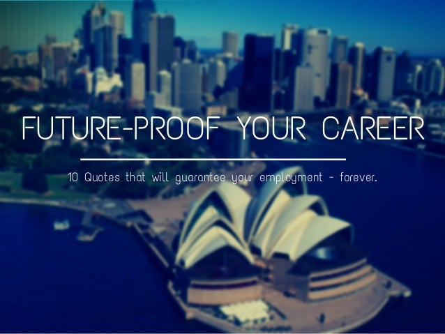 FUTURE-PROOF YOUR CAREER 10 Quotes that will guarantee your employment - forever.