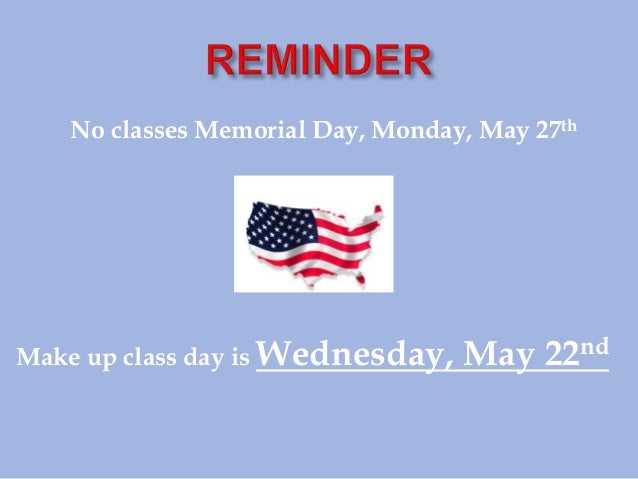 No classes Memorial Day, Monday, May 27thMake up class day is Wednesday, May 22nd
