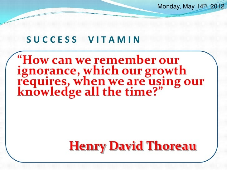 """Monday, May 14th, 2012 SUCCESS   VITAMIN""""How can we remember ourignorance, which our growthrequires, when we are using our..."""