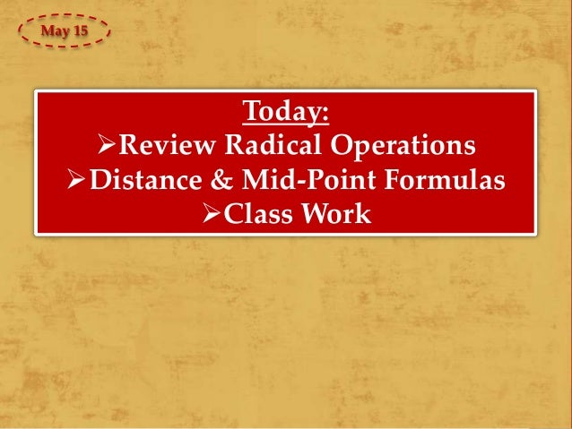 Today: Review Radical Operations Distance & Mid-Point Formulas Class Work May 15