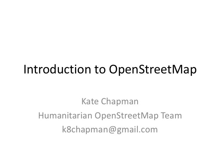 Introduction to OpenStreetMap<br />Kate Chapman<br />Humanitarian OpenStreetMap Team<br />k8chapman@gmail.com<br />