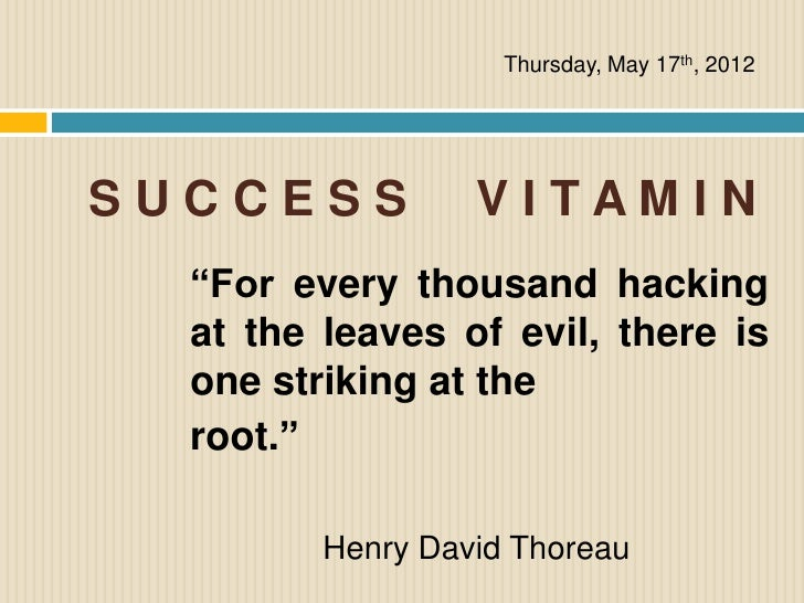 """Thursday, May 17th, 2012SUCCESS           VITAMIN  """"For every thousand hacking  at the leaves of evil, there is  one strik..."""