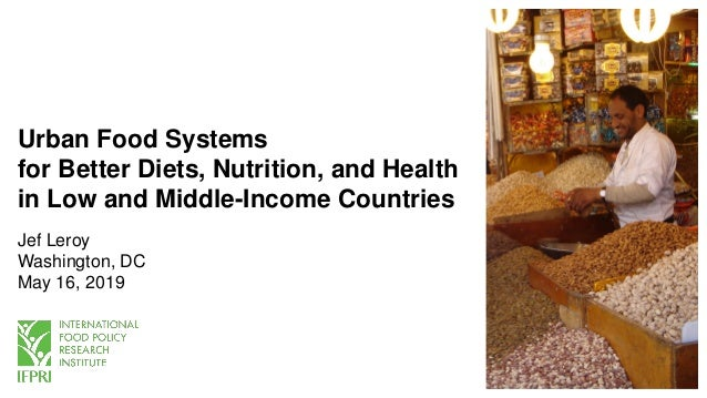 Urban Food Systems for Better Diets, Nutrition, and Health in Low and Middle-Income Countries Jef Leroy Washington, DC May...
