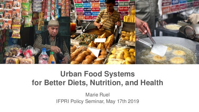 Urban Food Systems for Better Diets, Nutrition, and Health Marie Ruel IFPRI Policy Seminar, May 17th 2019