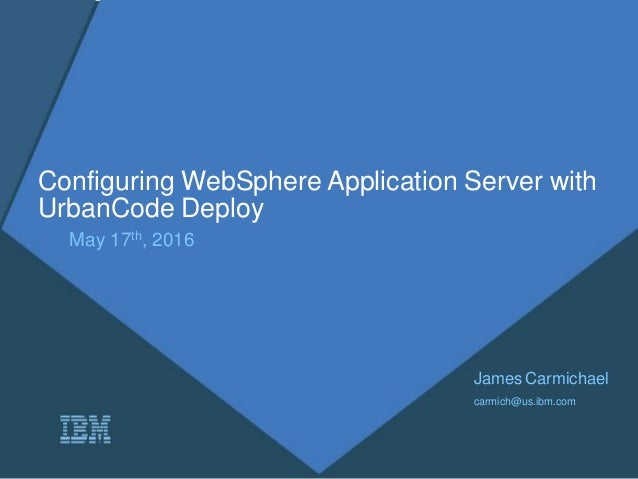 Configuring WebSphere Application Server with UrbanCode Deploy May 17th, 2016 James Carmichael carmich@us.ibm.com