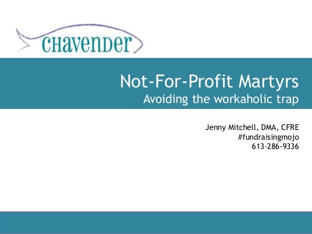 Not-For-Profit Martyrs Avoiding the workaholic trap by Jenny Mitchell, DMA, CFRE April 2017 613-286-9336 Jenny Mitchell, D...