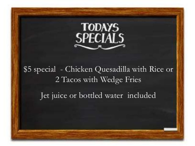 $5 special - Chicken Quesadilla with Rice or 2 Tacos with Wedge Fries Jet juice or bottled water included