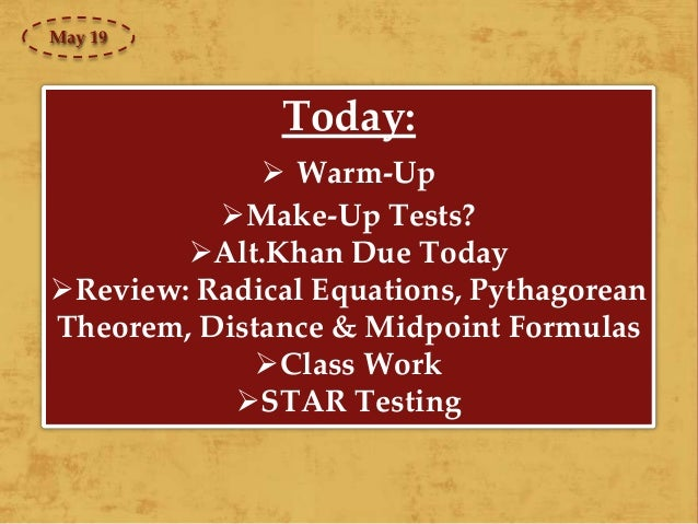 Today:  Warm-Up Make-Up Tests? Alt.Khan Due Today Review: Radical Equations, Pythagorean Theorem, Distance & Midpoint ...