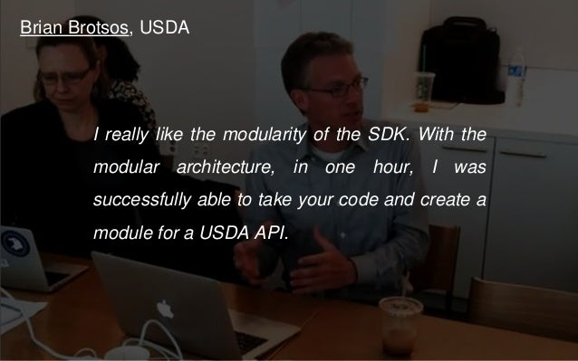 Brian Brotsos, USDA I really like the modularity of the SDK. With the modular architecture, in one hour, I was successfull...