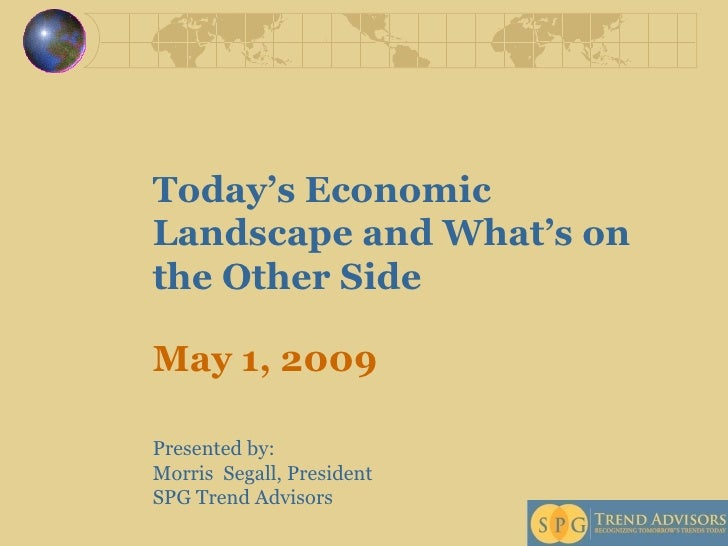 Today's Economic Landscape and What's on the Other Side May 1, 2009  Presented by:  Morris  Segall, President  SPG Trend A...