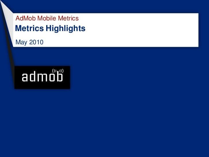 AdMob Mobile Metrics Metrics Highlights May 2010