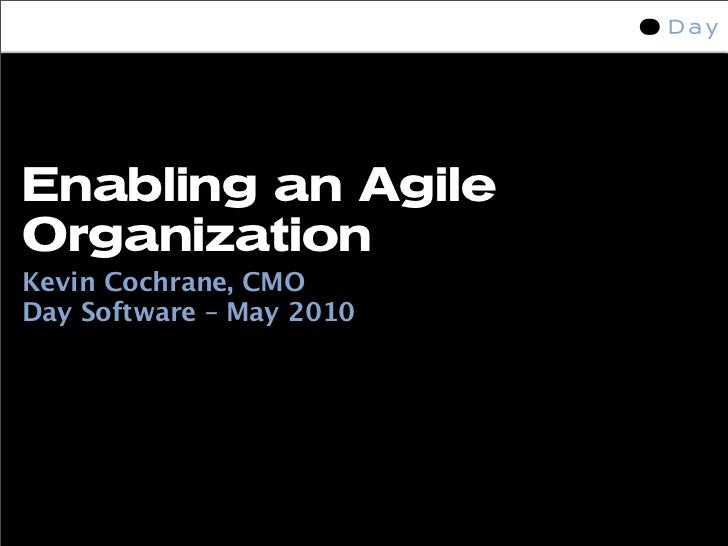 Enabling an Agile Organization Kevin Cochrane, CMO Day Software – May 2010