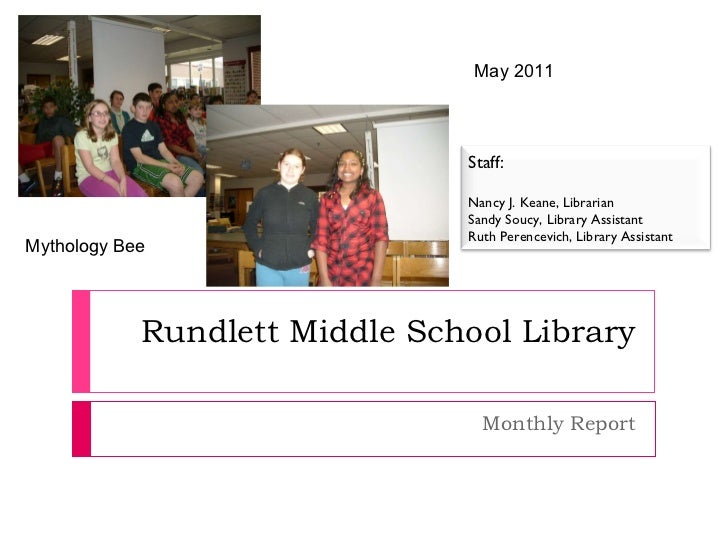 Rundlett Middle School Library Monthly Report May 2011 Mythology Bee Staff: Nancy J. Keane, Librarian Sandy Soucy, Library...