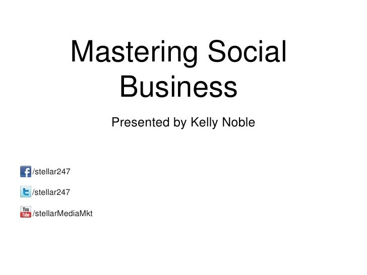 Mastering Social                 Business                   Presented by Kelly Noble/stellar247/stellar247/stellarMediaMkt