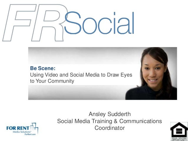 Ansley SudderthSocial Media Training & CommunicationsCoordinatorBe Scene:Using Video and Social Media to Draw Eyesto Your ...