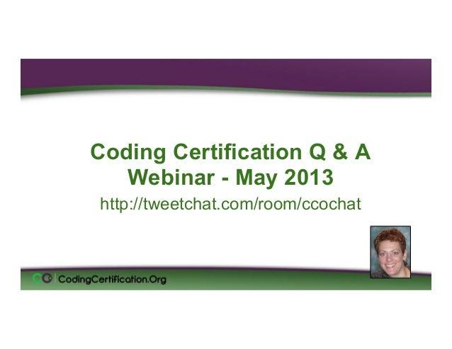 Coding Certification Q & AWebinar - May 2013http://tweetchat.com/room/ccochatLaureen Jandroep, CPCSr. Instructor, CodingCe...