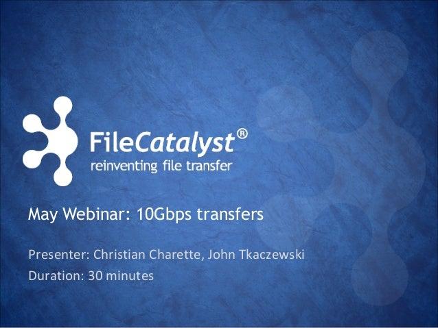 May Webinar: 10Gbps transfers  Presenter: Christian Charette, John Tkaczewski  Duration: 30 minutes