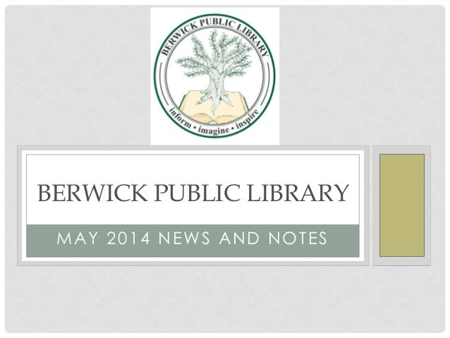 MAY 2014 NEWS AND NOTES BERWICK PUBLIC LIBRARY