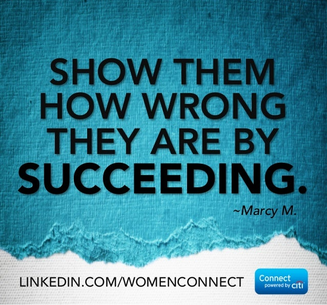 SHOW THEM HOW WRONG THEY ARE BY SUCCEEDING.  ~Marcy M. LINKEDIN.COM/WOMENCONNECT