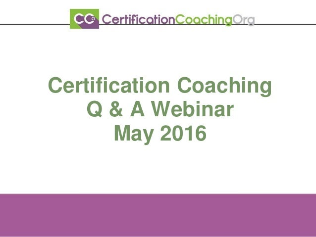 Certification Coaching Q & A Webinar May 2016