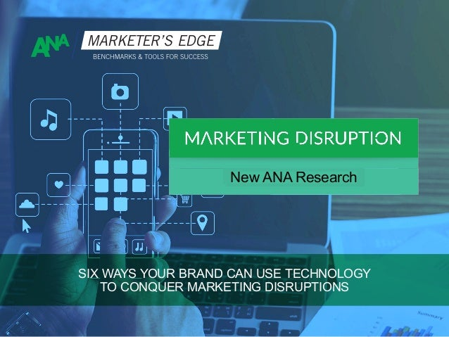 Executive Brief on New ANA Research SIX WAYS YOUR BRAND CAN USE TECHNOLOGY TO CONQUER MARKETING DISRUPTIONS ExecutiveBrief...