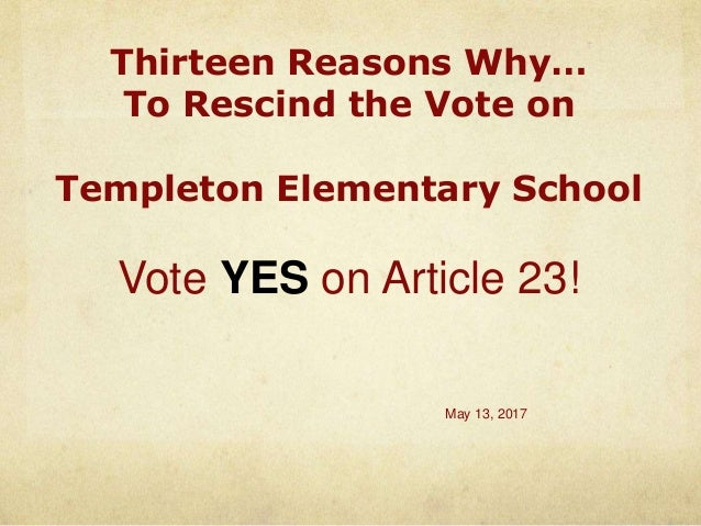 Thirteen Reasons Why… To Rescind the Vote on Templeton Elementary School Vote YES on Article 23! May 13, 2017
