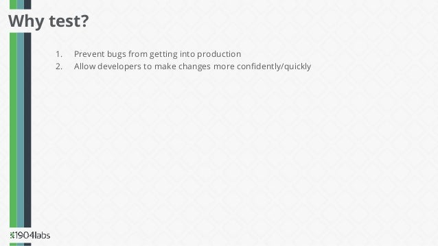 1. Prevent bugs from getting into production 2. Allow developers to make changes more confidently/quickly Why test?