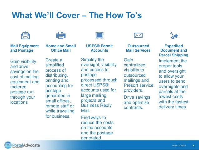 What We'll Cover – The How To's May 12, 2021 3 Mail Equipment and Postage Gain visibility and drive savings on the cost of...