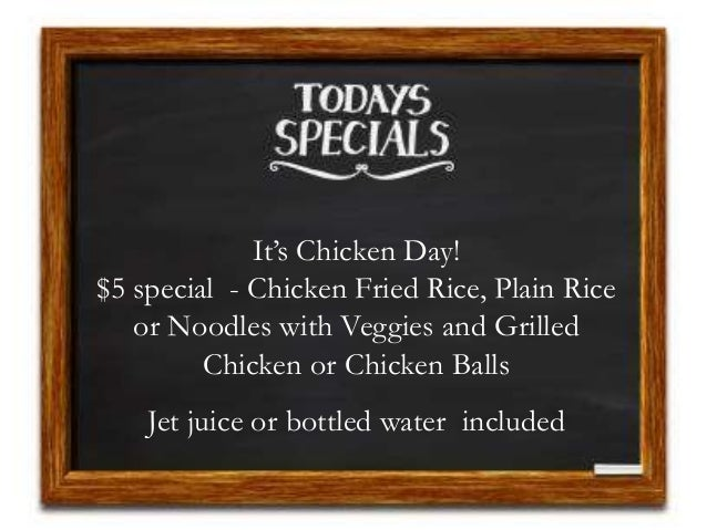 It's Chicken Day! $5 special - Chicken Fried Rice, Plain Rice or Noodles with Veggies and Grilled Chicken or Chicken Balls...