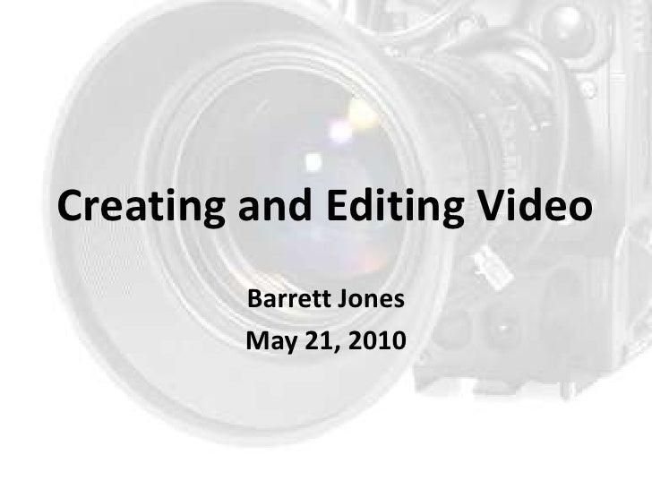 Creating and Editing Video <br />Barrett Jones<br />May 21, 2010<br />
