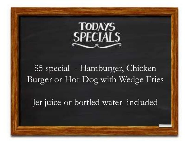 $5 special - Hamburger, Chicken Burger or Hot Dog with Wedge Fries Jet juice or bottled water included