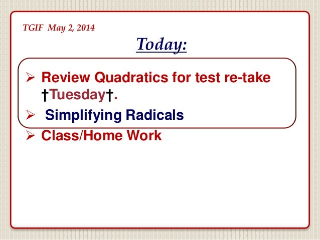  Review Quadratics for test re-take †Tuesday†.  Simplifying Radicals  Class/Home Work Today: TGIF May 2, 2014 2nd Period