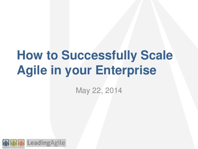 How to Successfully Scale Agile in your Enterprise May 22, 2014