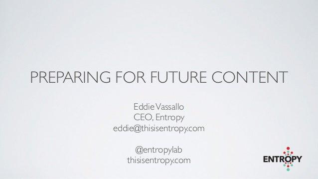PREPARING FOR FUTURE CONTENT EddieVassallo  CEO, Entropy  eddie@thisisentropy.com  ! @entropylab  thisisentropy.com