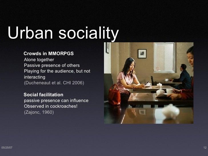 Urban sociality <ul><li>Crowds in MMORPGS </li></ul><ul><ul><li>Alone together  </li></ul></ul><ul><ul><li>Passive presenc...