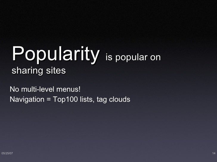 Popularity  is popular on sharing sites <ul><li>No multi-level menus! </li></ul><ul><li>Navigation = Top100 lists, tag clo...