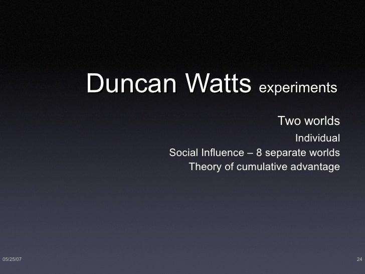 Duncan Watts  experiments <ul><li>Two worlds </li></ul><ul><ul><li>Individual </li></ul></ul><ul><ul><li>Social Influence ...