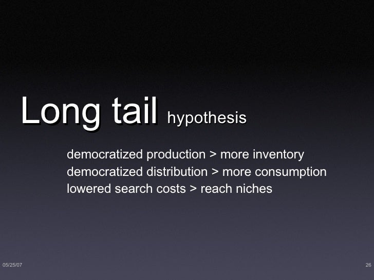Long tail   hypothesis <ul><li>democratized production > more inventory </li></ul><ul><li>democratized distribution > more...
