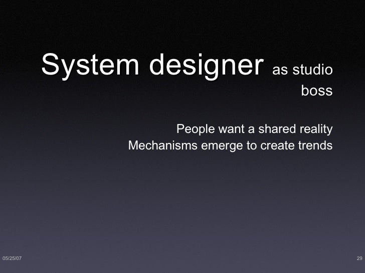 System designer  as studio boss <ul><li>People want a shared reality </li></ul><ul><li>Mechanisms emerge to create trends ...