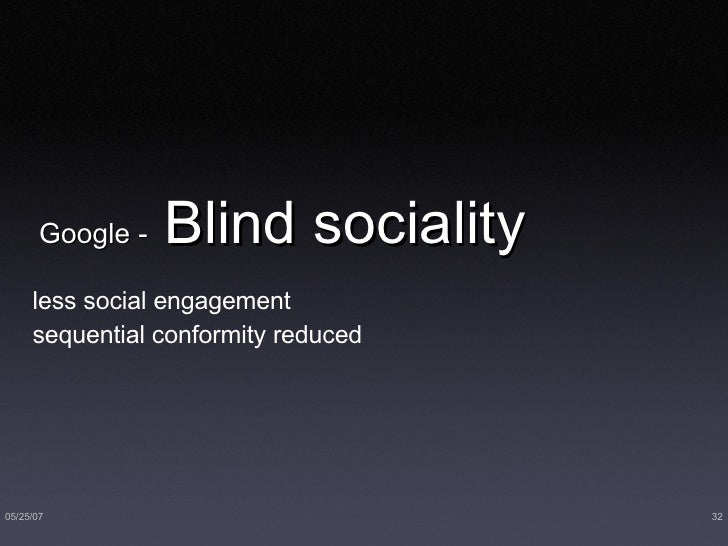 Google -  Blind sociality <ul><li>less social engagement </li></ul><ul><li>sequential conformity reduced </li></ul>