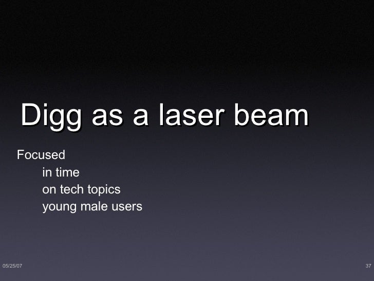 Digg as a laser beam <ul><li>Focused  </li></ul><ul><li>in time </li></ul><ul><li>on tech topics </li></ul><ul><li>young m...