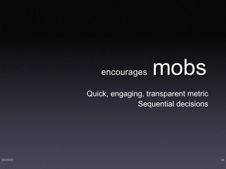 encourages   mobs <ul><ul><li>Quick, engaging, transparent metric </li></ul></ul><ul><ul><li>Sequential decisions </li></u...