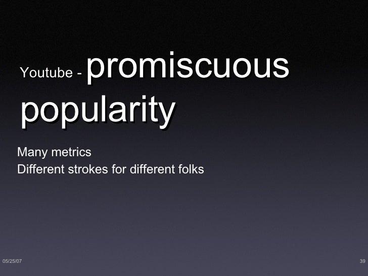 Youtube -  promiscuous   popularity <ul><ul><li>Many metrics </li></ul></ul><ul><ul><li>Different strokes for different fo...