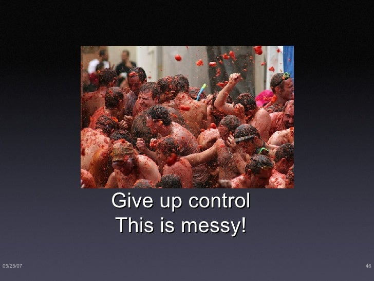 Give up control This is messy!