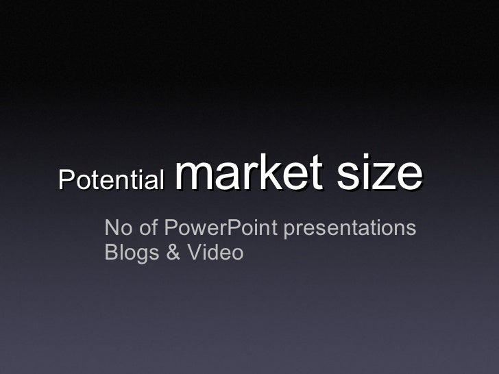 Potential  market size <ul><li>No of PowerPoint presentations </li></ul><ul><li>Blogs & Video </li></ul>