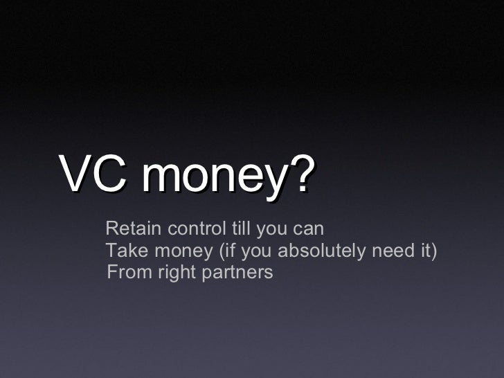 VC money? <ul><li>Retain control till you can </li></ul><ul><li>Take money (if you absolutely need it) </li></ul><ul><ul><...