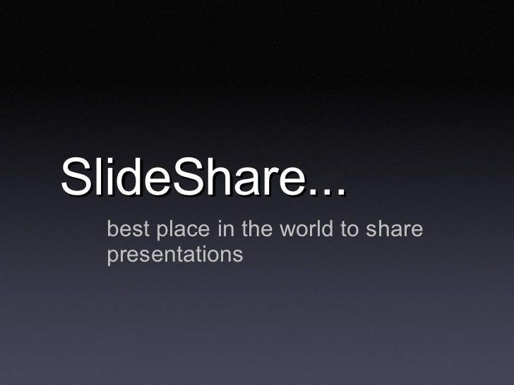 SlideShare...  <ul><li>best place in the world to share presentations </li></ul>