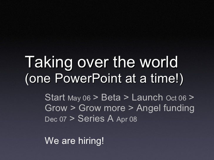 Taking over the world  (one PowerPoint at a time!) <ul><li>Start  May 06  > Beta > Launch  Oct 06  > Grow > Grow more > An...